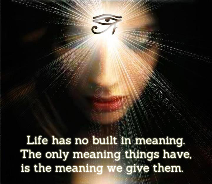 Life has no meaning. The only meaning thnigs have, is the meaning we give them.